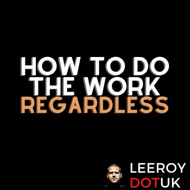 How To Do The Work… Regardless!